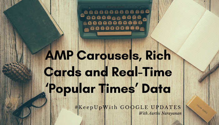 Google Search Updates : AMP Carousels, Rich Cards for Online Courses and Real Time 'Popular Times' Data