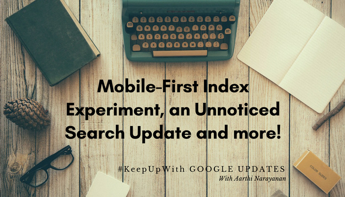 "Google Search Updates : Mobile-First Index Experiment, a ""Gone-in-a-Flash"" Search Update and more!"
